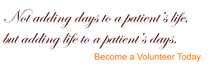 Not adding days to a patient's life,  but adding life to a patient's days. Become a Volunteer Today